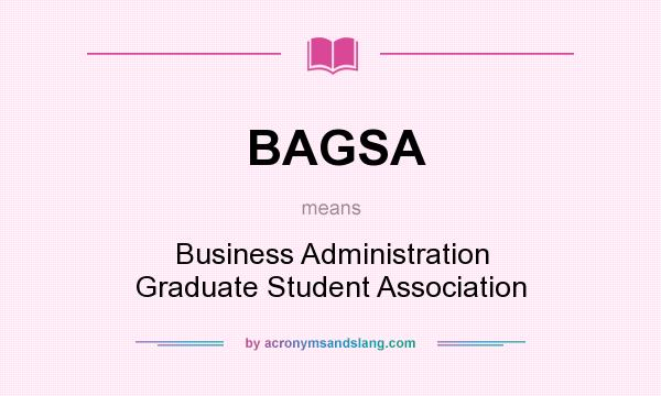 What does BAGSA mean? It stands for Business Administration Graduate Student Association