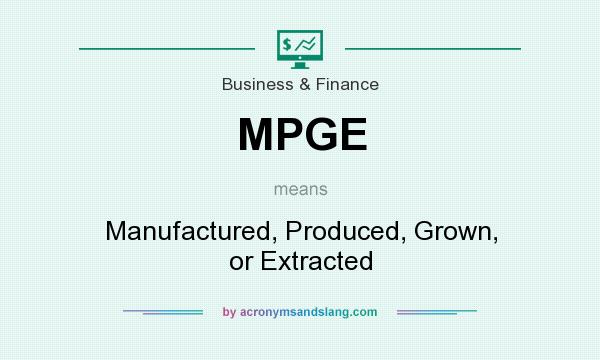 What does MPGE mean? It stands for Manufactured, Produced, Grown, or Extracted