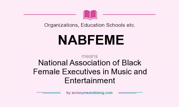 What does NABFEME mean? It stands for National Association of Black Female Executives in Music and Entertainment