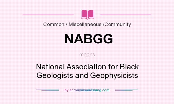 What does NABGG mean? It stands for National Association for Black Geologists and Geophysicists