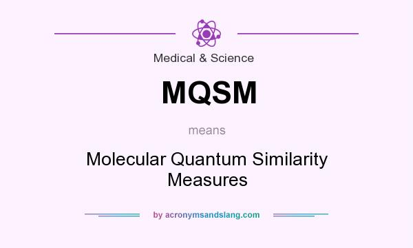What does MQSM mean? It stands for Molecular Quantum Similarity Measures