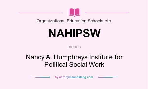 What does NAHIPSW mean? It stands for Nancy A. Humphreys Institute for Political Social Work