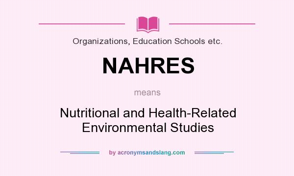 What does NAHRES mean? It stands for Nutritional and Health-Related Environmental Studies