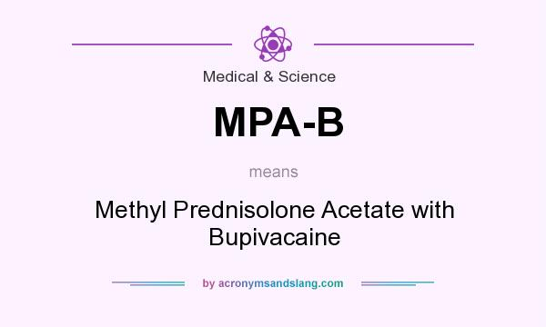 What does MPA-B mean? It stands for Methyl Prednisolone Acetate with Bupivacaine