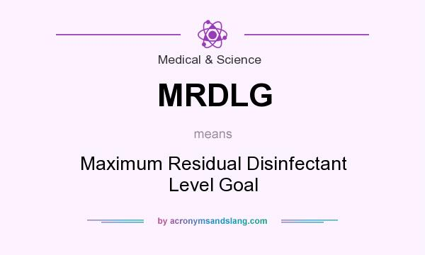 What does MRDLG mean? It stands for Maximum Residual Disinfectant Level Goal