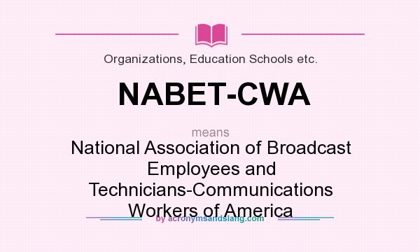 What does NABET-CWA mean? It stands for National Association of Broadcast Employees and Technicians-Communications Workers of America