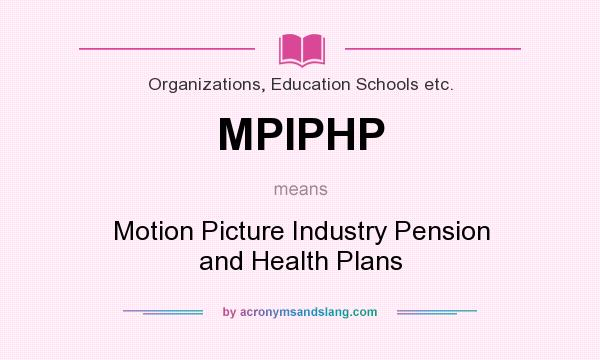 What does MPIPHP mean? It stands for Motion Picture Industry Pension and Health Plans