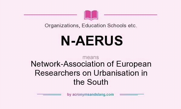 What does N-AERUS mean? It stands for Network-Association of European Researchers on Urbanisation in the South