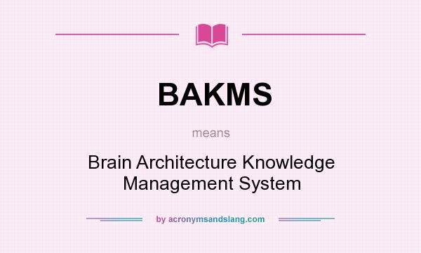 What does BAKMS mean? It stands for Brain Architecture Knowledge Management System