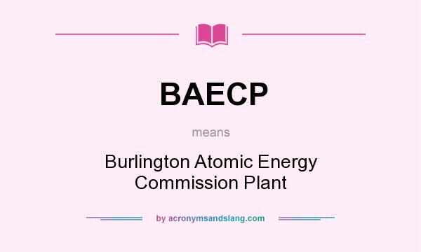 What does BAECP mean? It stands for Burlington Atomic Energy Commission Plant