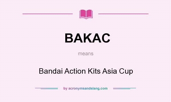 What does BAKAC mean? It stands for Bandai Action Kits Asia Cup
