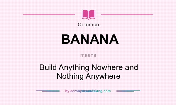 What does BANANA mean? It stands for Build Anything Nowhere and Nothing Anywhere