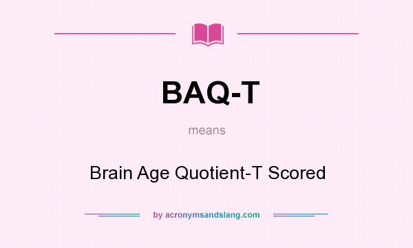 What does BAQ-T mean? It stands for Brain Age Quotient-T Scored