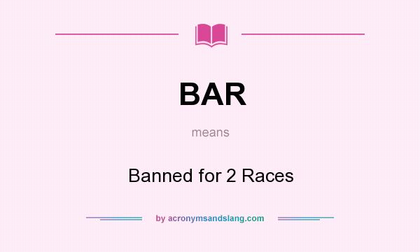What does BAR mean? It stands for Banned for 2 Races