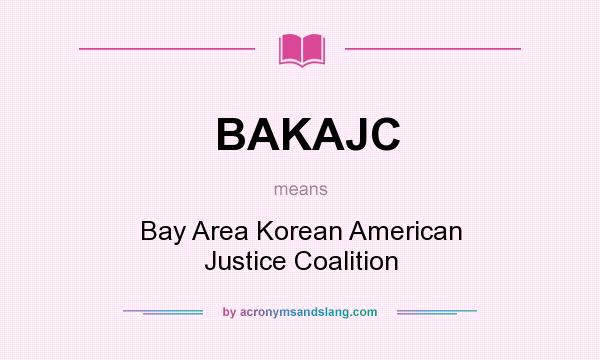 What does BAKAJC mean? It stands for Bay Area Korean American Justice Coalition