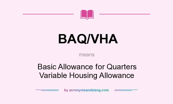 What does BAQ/VHA mean? It stands for Basic Allowance for Quarters Variable Housing Allowance