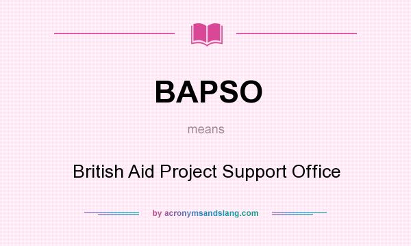 What does BAPSO mean? It stands for British Aid Project Support Office