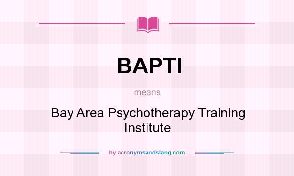 What does BAPTI mean? It stands for Bay Area Psychotherapy Training Institute