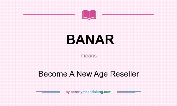 What does BANAR mean? It stands for Become A New Age Reseller