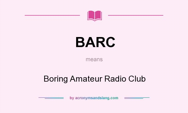 What does BARC mean? It stands for Boring Amateur Radio Club