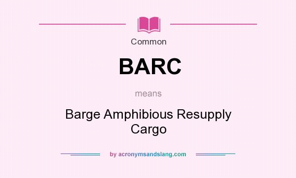 What does BARC mean? It stands for Barge Amphibious Resupply Cargo