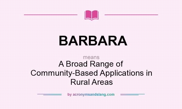 What does BARBARA mean? It stands for A Broad Range of Community-Based Applications in Rural Areas