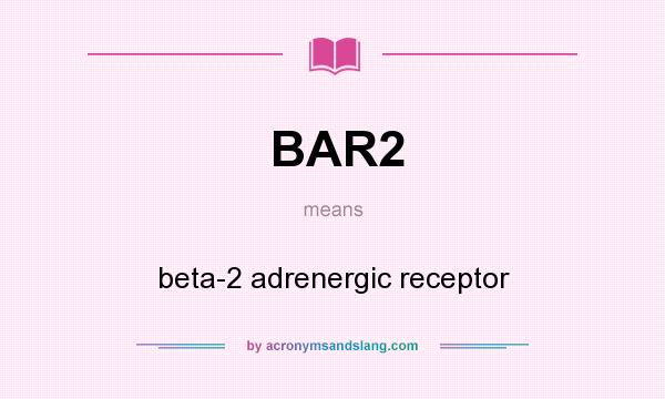What does BAR2 mean? It stands for beta-2 adrenergic receptor