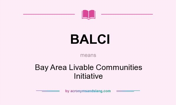 What does BALCI mean? It stands for Bay Area Livable Communities Initiative