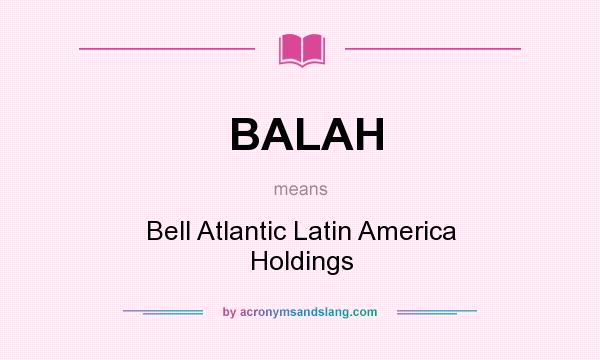 What does BALAH mean? It stands for Bell Atlantic Latin America Holdings