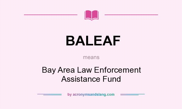 What does BALEAF mean? It stands for Bay Area Law Enforcement Assistance Fund