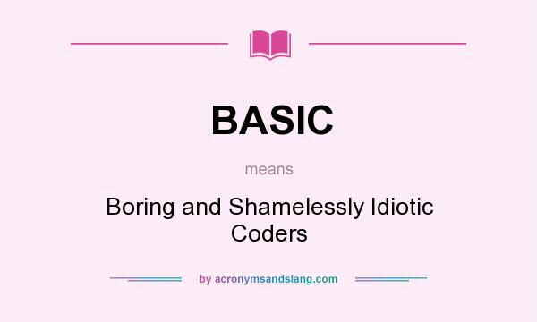 What does BASIC mean? It stands for Boring and Shamelessly Idiotic Coders