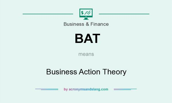 What does BAT mean? It stands for Business Action Theory