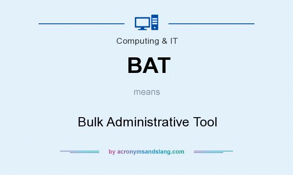 What does BAT mean? It stands for Bulk Administrative Tool