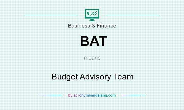 What does BAT mean? It stands for Budget Advisory Team