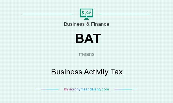 What does BAT mean? It stands for Business Activity Tax