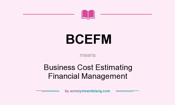 What does BCEFM mean? It stands for Business Cost Estimating Financial Management