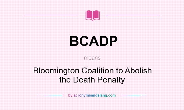What does BCADP mean? It stands for Bloomington Coalition to Abolish the Death Penalty