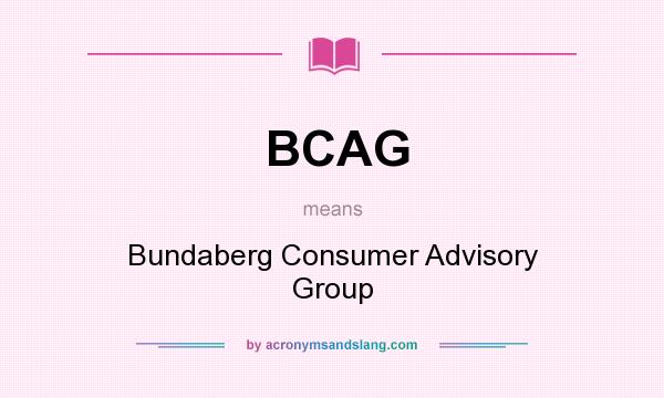 What does BCAG mean? It stands for Bundaberg Consumer Advisory Group