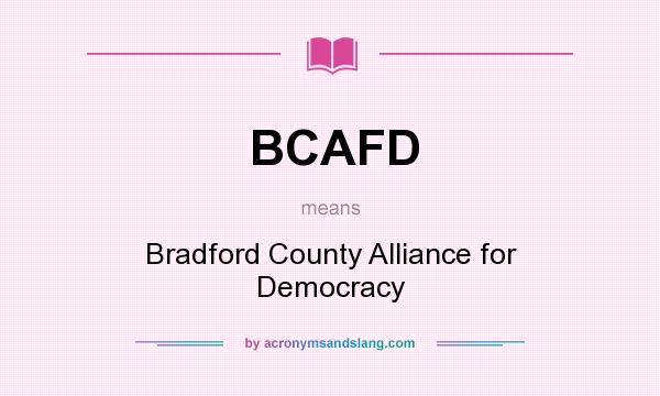 What does BCAFD mean? It stands for Bradford County Alliance for Democracy