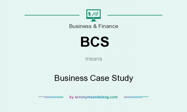 What does BCS mean? It stands for Business Case Study