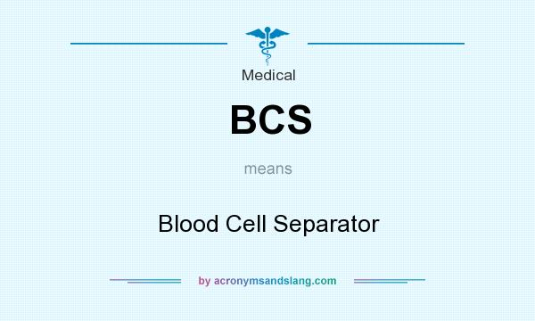 What does BCS mean? It stands for Blood Cell Separator