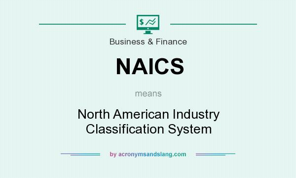 What does NAICS mean? It stands for North American Industry Classification System