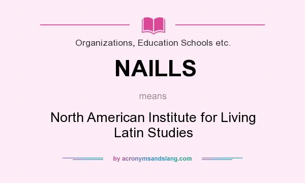What does NAILLS mean? It stands for North American Institute for Living Latin Studies