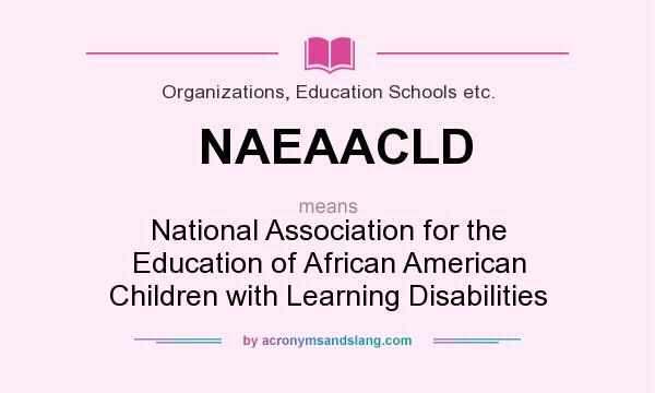 What does NAEAACLD mean? It stands for National Association for the Education of African American Children with Learning Disabilities
