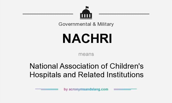 What does NACHRI mean? It stands for National Association of Children`s Hospitals and Related Institutions