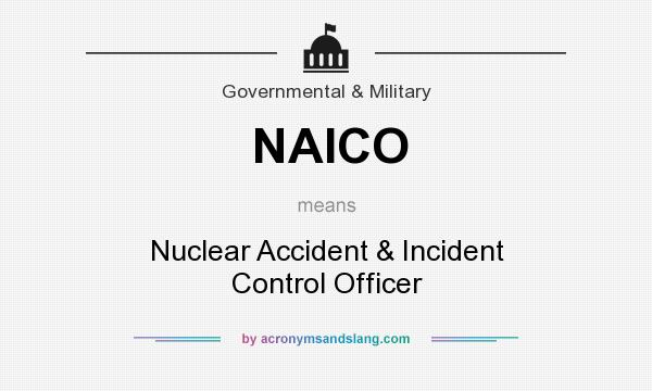 What does NAICO mean? It stands for Nuclear Accident & Incident Control Officer