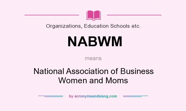 What does NABWM mean? It stands for National Association of Business Women and Moms