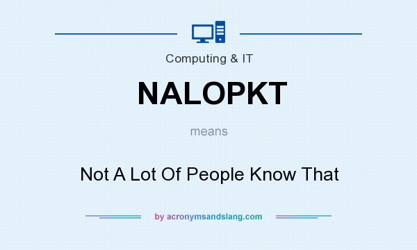 What does NALOPKT mean? It stands for Not A Lot Of People Know That