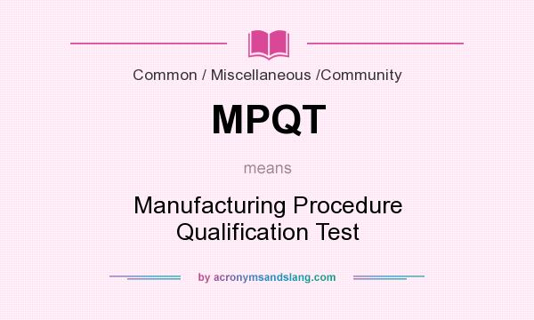 What does MPQT mean? It stands for Manufacturing Procedure Qualification Test
