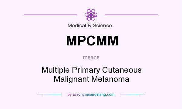 What does MPCMM mean? It stands for Multiple Primary Cutaneous Malignant Melanoma